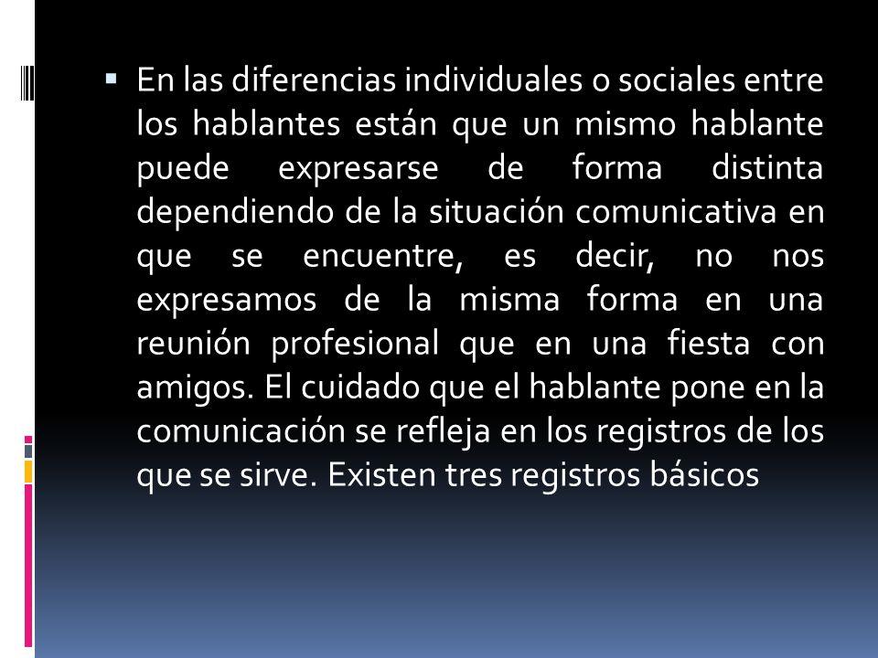 En las diferencias individuales o sociales entre los hablantes están que un mismo hablante puede expresarse de forma distinta dependiendo de la situac