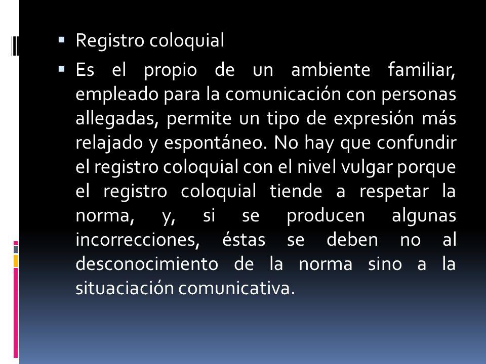 Registro coloquial Es el propio de un ambiente familiar, empleado para la comunicación con personas allegadas, permite un tipo de expresión más relaja