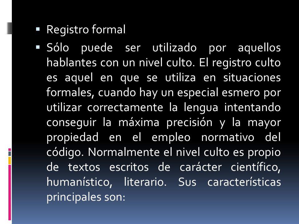Registro formal Sólo puede ser utilizado por aquellos hablantes con un nivel culto. El registro culto es aquel en que se utiliza en situaciones formal