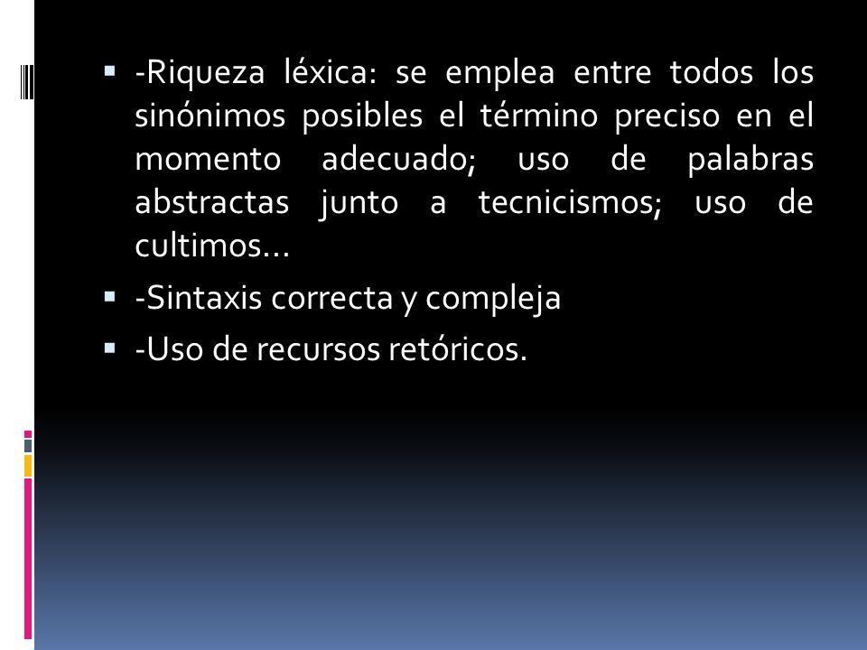 -Riqueza léxica: se emplea entre todos los sinónimos posibles el término preciso en el momento adecuado; uso de palabras abstractas junto a tecnicismo