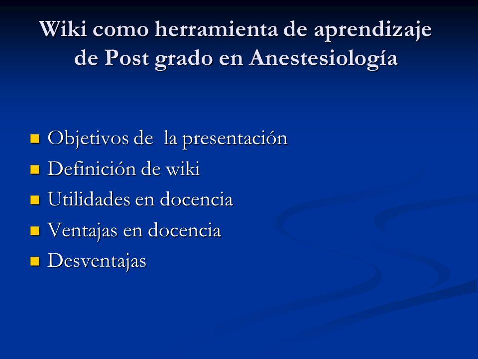 Wiki como herramienta de aprendizaje de Post grado en Anestesiología Objetivos de la presentación Objetivos de la presentación Definición de wiki Definición de wiki Utilidades en docencia Utilidades en docencia Ventajas en docencia Ventajas en docencia Desventajas Desventajas