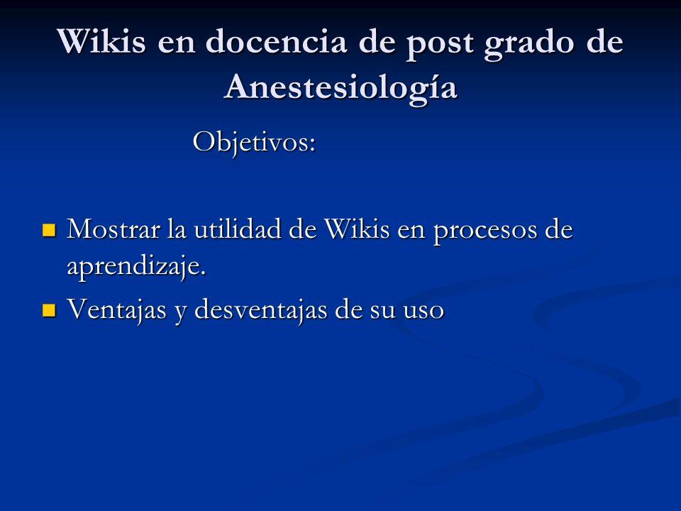 Wikis en docencia de post grado de Anestesiología Objetivos: Objetivos: Mostrar la utilidad de Wikis en procesos de aprendizaje.