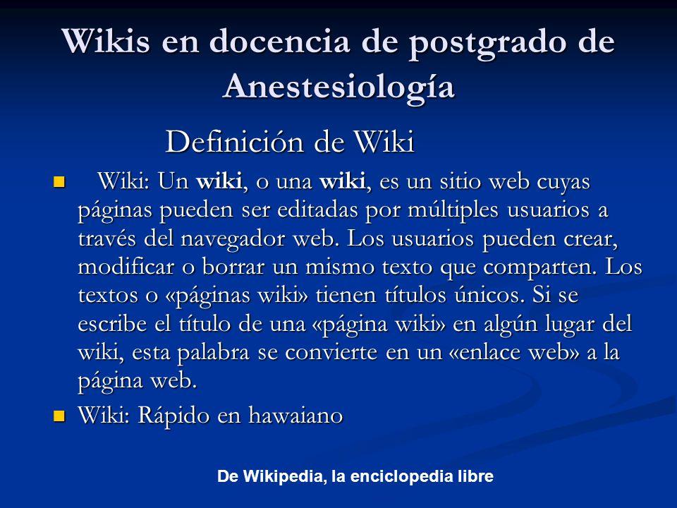 Wikis en docencia de postgrado de Anestesiología Definición de Wiki Definición de Wiki Wiki: Un wiki, o una wiki, es un sitio web cuyas páginas pueden ser editadas por múltiples usuarios a través del navegador web.