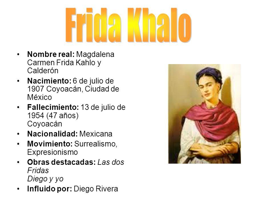 Nombre real: Magdalena Carmen Frida Kahlo y Calderón Nacimiento: 6 de julio de 1907 Coyoacán, Ciudad de México Fallecimiento: 13 de julio de 1954 (47