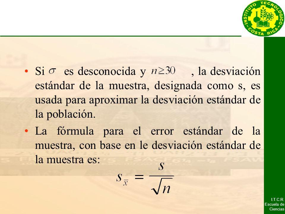 I.T.C.R. Escuela de Ciencias Si es desconocida y, la desviación estándar de la muestra, designada como s, es usada para aproximar la desviación estánd