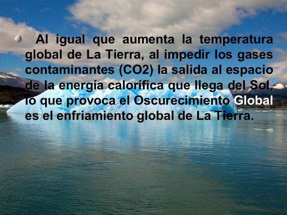 Al igual que aumenta la temperatura global de La Tierra, al impedir los gases contaminantes (CO2) la salida al espacio de la energía calorífica que ll