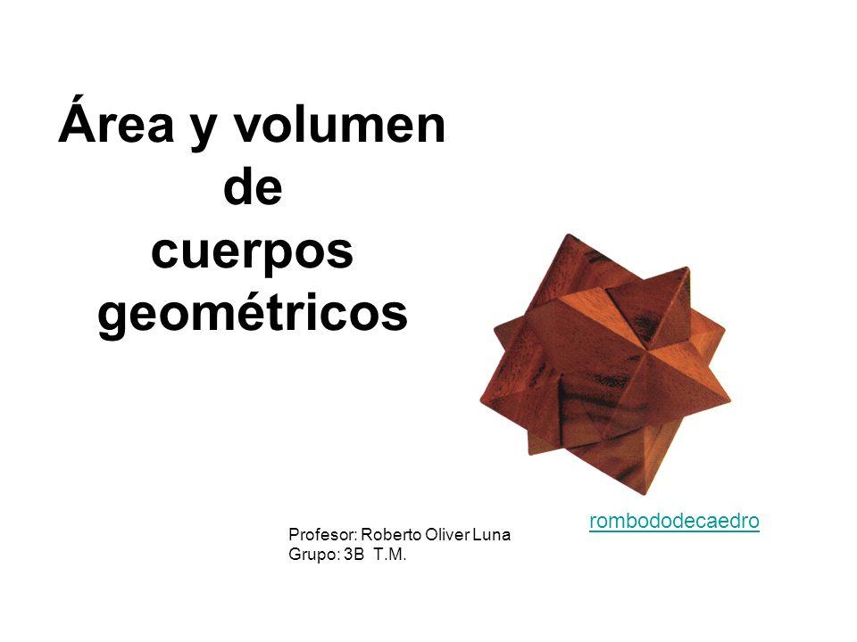 Área y volumen de cuerpos geométricos Profesor: Roberto Oliver Luna Grupo: 3B T.M. rombododecaedro