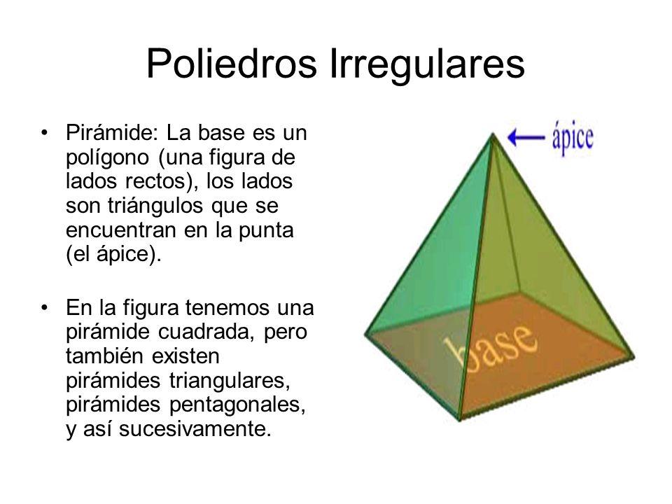 Poliedros Irregulares Pirámide: La base es un polígono (una figura de lados rectos), los lados son triángulos que se encuentran en la punta (el ápice)