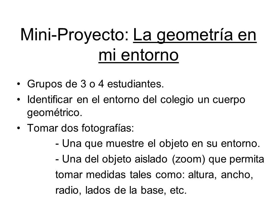 Mini-Proyecto: La geometría en mi entorno Grupos de 3 o 4 estudiantes. Identificar en el entorno del colegio un cuerpo geométrico. Tomar dos fotografí