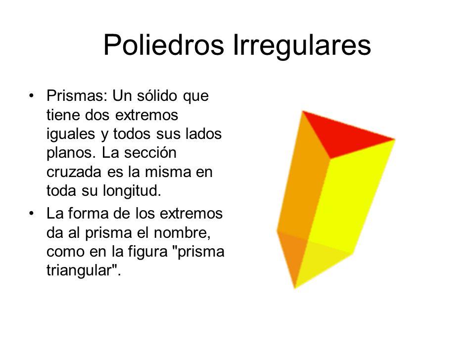 Poliedros Irregulares Prismas: Un sólido que tiene dos extremos iguales y todos sus lados planos. La sección cruzada es la misma en toda su longitud.