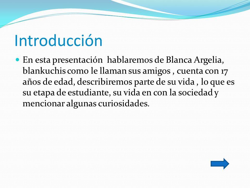 Introducción En esta presentación hablaremos de Blanca Argelia, blankuchis como le llaman sus amigos, cuenta con 17 años de edad, describiremos parte de su vida, lo que es su etapa de estudiante, su vida en con la sociedad y mencionar algunas curiosidades.