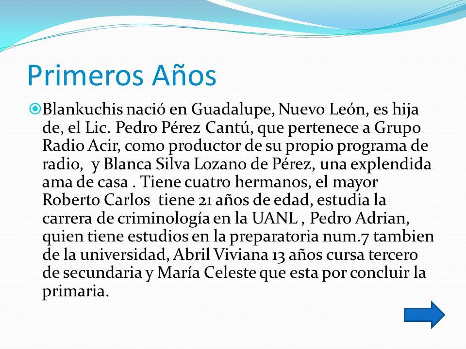 Primeros Años Blankuchis nació en Guadalupe, Nuevo León, es hija de, el Lic. Pedro Pérez Cantú, que pertenece a Grupo Radio Acir, como productor de su