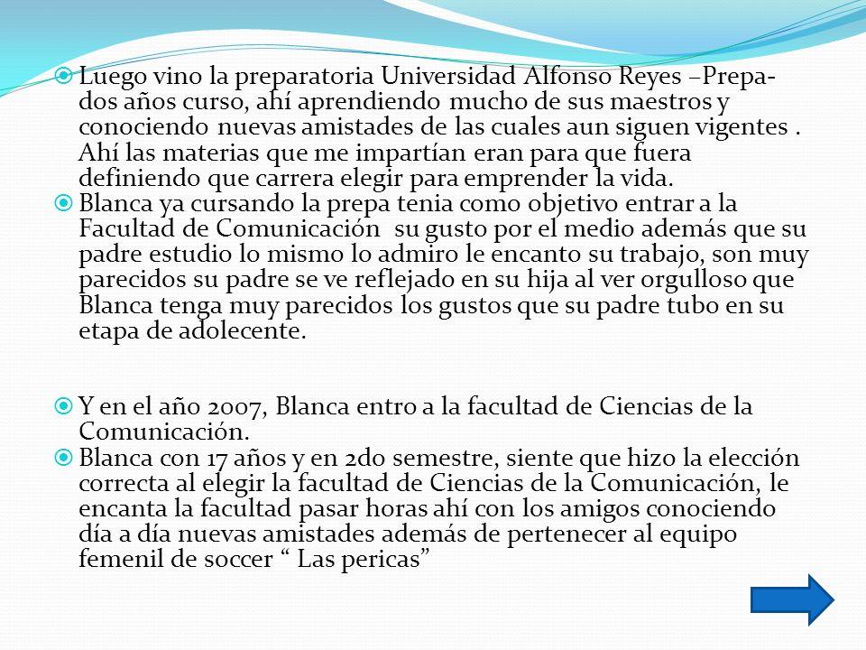 Luego vino la preparatoria Universidad Alfonso Reyes –Prepa- dos años curso, ahí aprendiendo mucho de sus maestros y conociendo nuevas amistades de las cuales aun siguen vigentes.