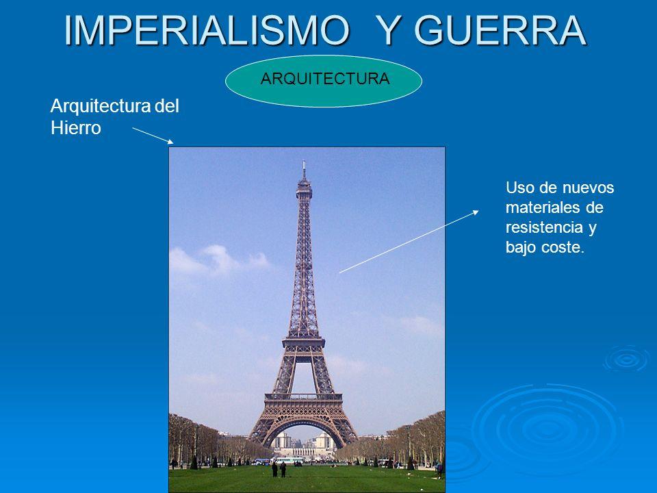 IMPERIALISMO Y GUERRA ARQUITECTURA Arquitectura del Hierro Uso de nuevos materiales de resistencia y bajo coste.