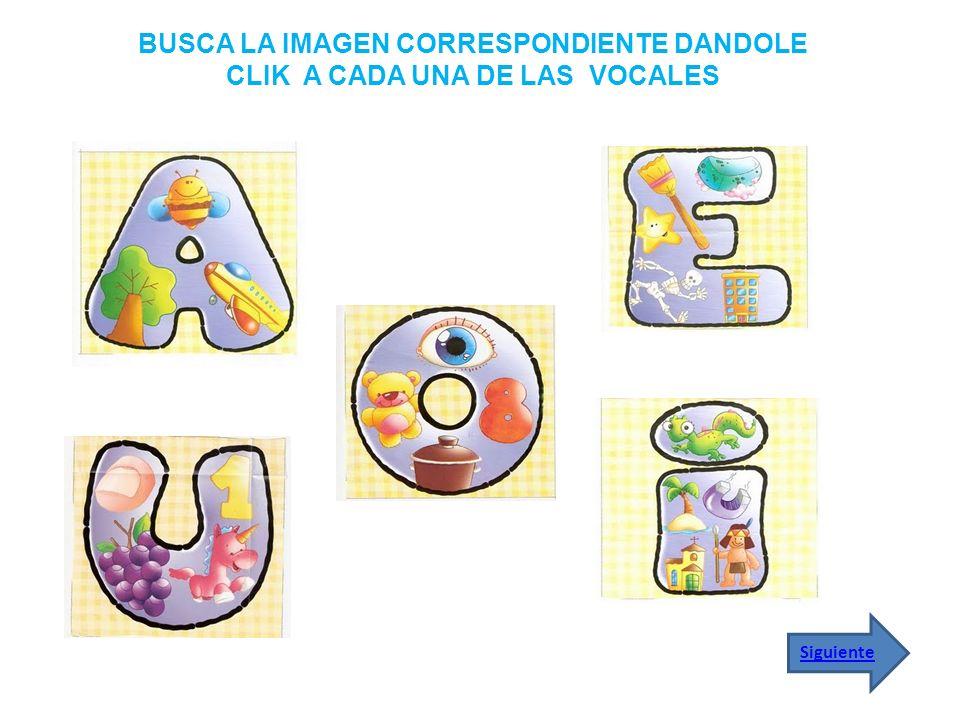 BUSCA LA IMAGEN CORRESPONDIENTE DANDOLE CLIK A CADA UNA DE LAS VOCALES Siguiente