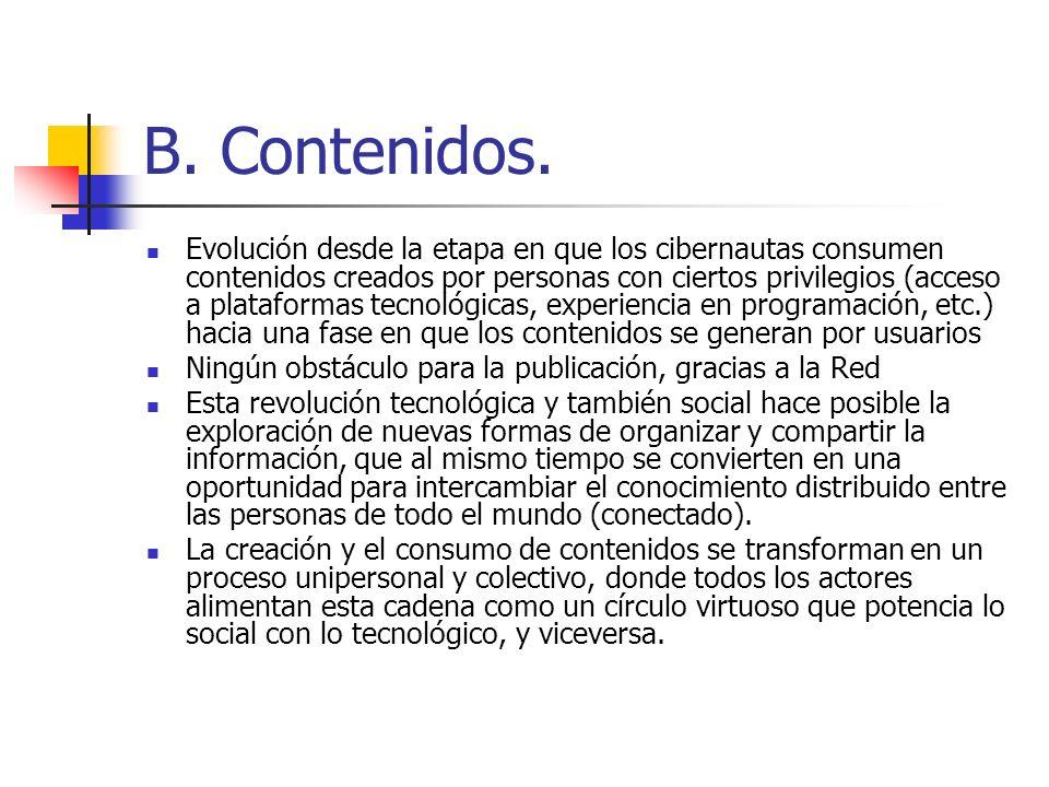 B. Contenidos. Evolución desde la etapa en que los cibernautas consumen contenidos creados por personas con ciertos privilegios (acceso a plataformas