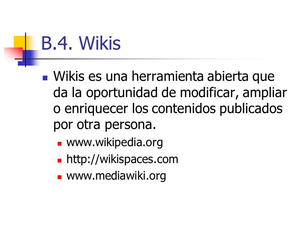 B.4. Wikis Wikis es una herramienta abierta que da la oportunidad de modificar, ampliar o enriquecer los contenidos publicados por otra persona. www.w