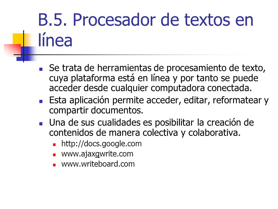B.5. Procesador de textos en línea Se trata de herramientas de procesamiento de texto, cuya plataforma está en línea y por tanto se puede acceder desd