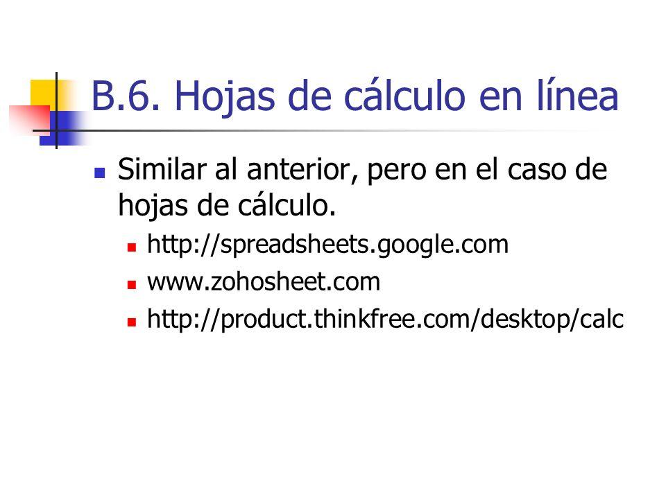 B.6. Hojas de cálculo en línea Similar al anterior, pero en el caso de hojas de cálculo. http://spreadsheets.google.com www.zohosheet.com http://produ