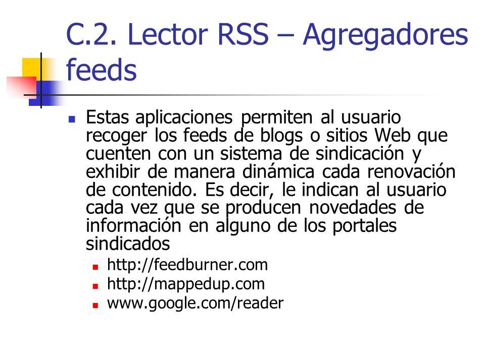 C.2. Lector RSS – Agregadores feeds Estas aplicaciones permiten al usuario recoger los feeds de blogs o sitios Web que cuenten con un sistema de sindi