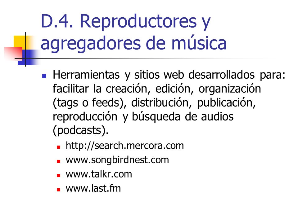 D.4. Reproductores y agregadores de música Herramientas y sitios web desarrollados para: facilitar la creación, edición, organización (tags o feeds),