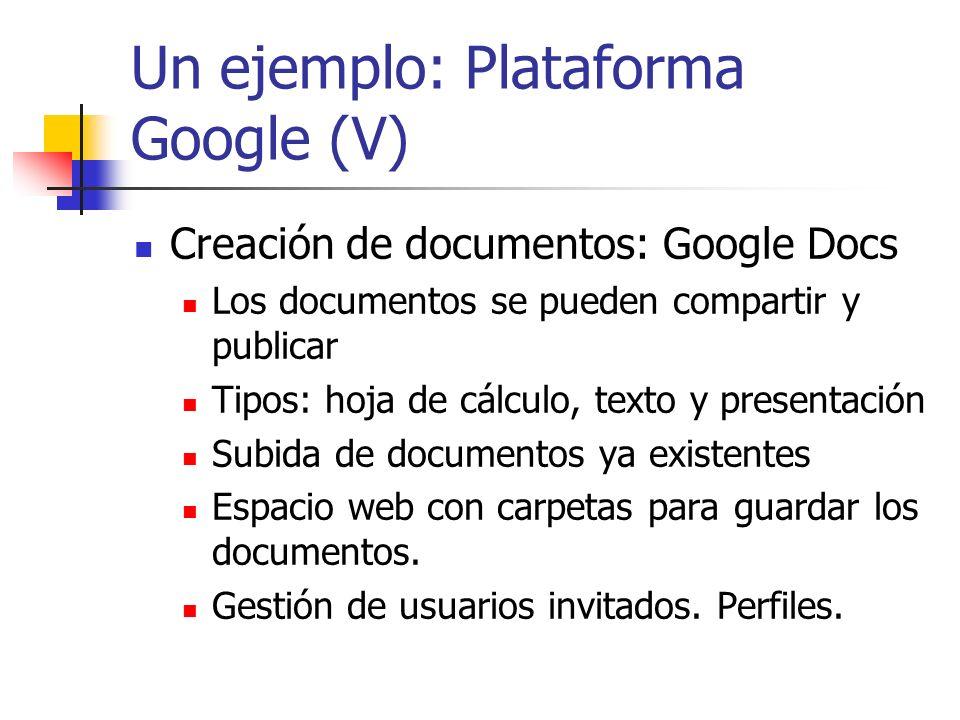 Un ejemplo: Plataforma Google (V) Creación de documentos: Google Docs Los documentos se pueden compartir y publicar Tipos: hoja de cálculo, texto y pr
