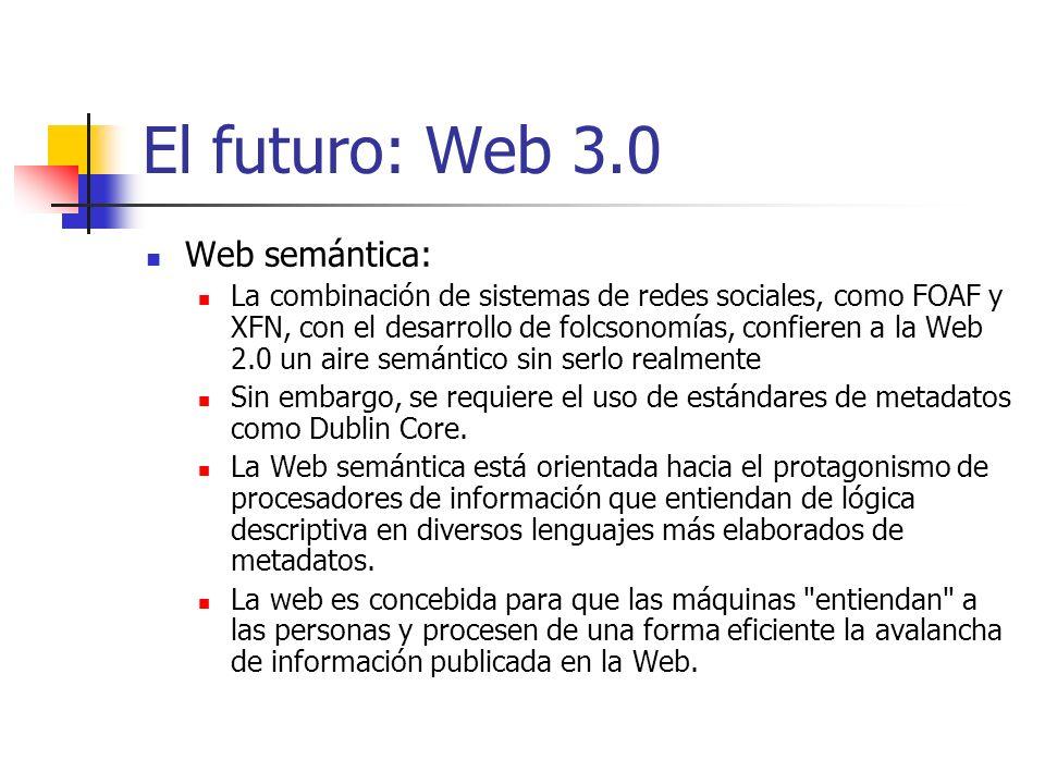 El futuro: Web 3.0 Web semántica: La combinación de sistemas de redes sociales, como FOAF y XFN, con el desarrollo de folcsonomías, confieren a la Web