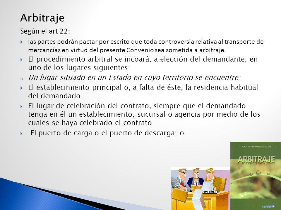 Arbitraje Según el art 22: las partes podrán pactar por escrito que toda controversia relativa al transporte de mercancías en virtud del presente Conv