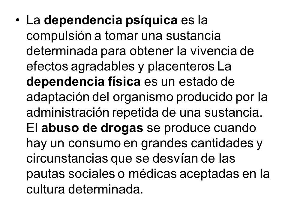 La dependencia psíquica es la compulsión a tomar una sustancia determinada para obtener la vivencia de efectos agradables y placenteros La dependencia