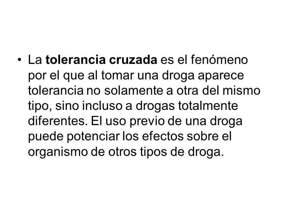 La tolerancia cruzada es el fenómeno por el que al tomar una droga aparece tolerancia no solamente a otra del mismo tipo, sino incluso a drogas totalm