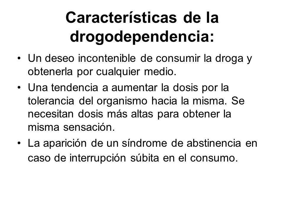 Características de la drogodependencia: Un deseo incontenible de consumir la droga y obtenerla por cualquier medio. Una tendencia a aumentar la dosis