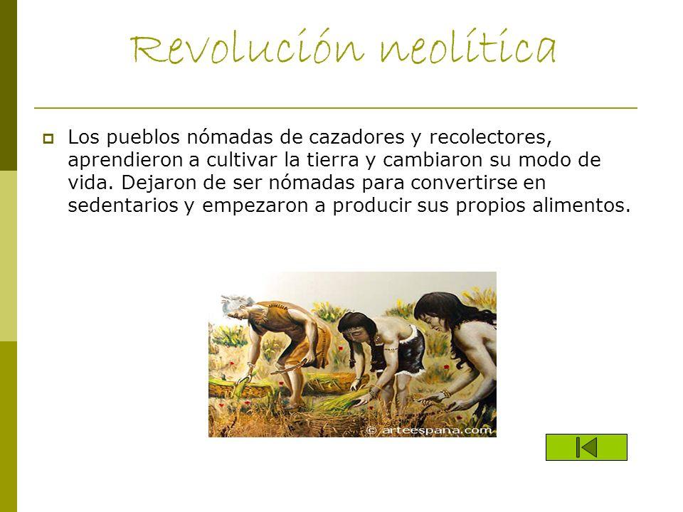 Revolución neolítica Los pueblos nómadas de cazadores y recolectores, aprendieron a cultivar la tierra y cambiaron su modo de vida. Dejaron de ser nóm