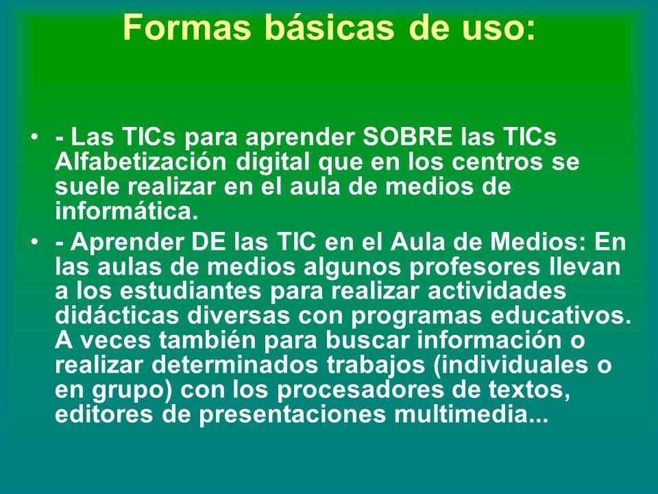 Formas básicas de uso: - Las TICs para aprender SOBRE las TICs Alfabetización digital que en los centros se suele realizar en el aula de medios de inf