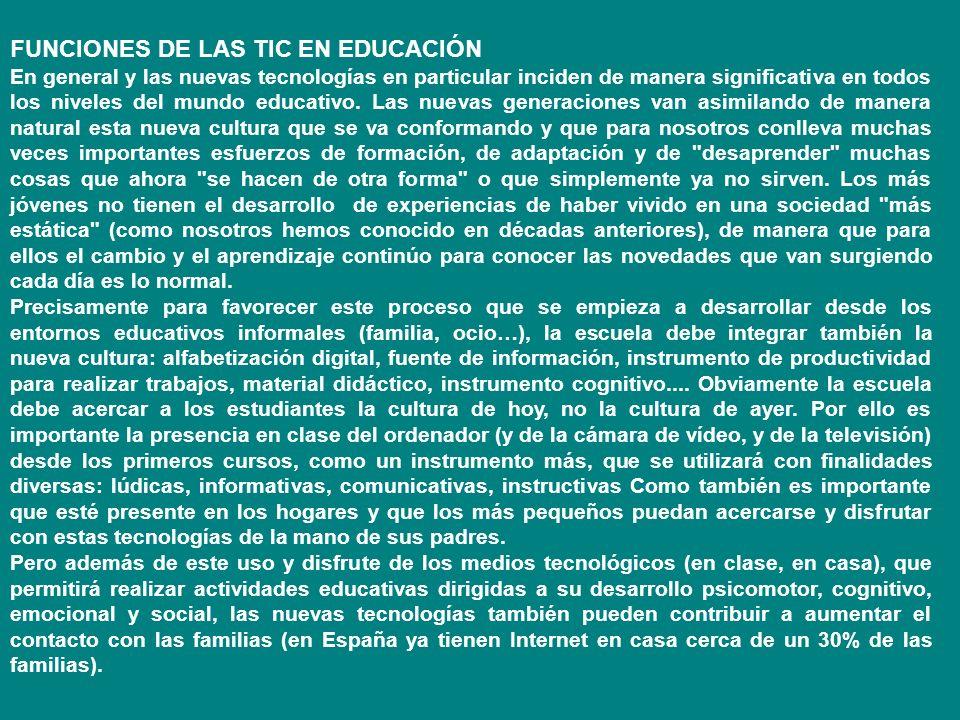 FUNCIONES DE LAS TIC EN EDUCACIÓN En general y las nuevas tecnologías en particular inciden de manera significativa en todos los niveles del mundo edu