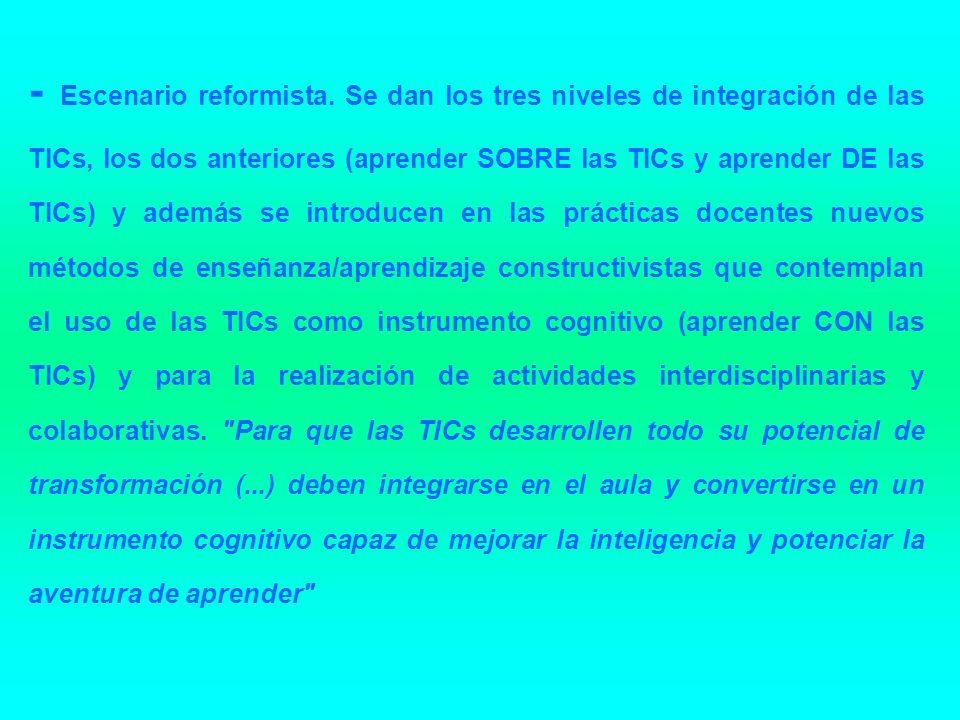 - Escenario reformista. Se dan los tres niveles de integración de las TICs, los dos anteriores (aprender SOBRE las TICs y aprender DE las TICs) y adem