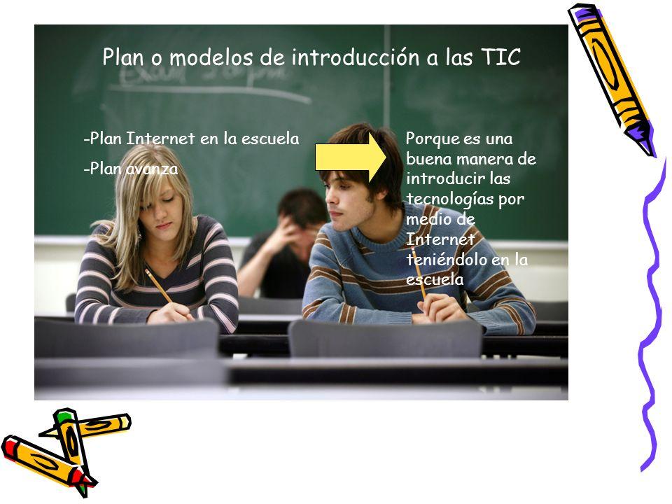 Plan o modelos de introducción a las TIC -Plan Internet en la escuela -Plan avanza Porque es una buena manera de introducir las tecnologías por medio de Internet teniéndolo en la escuela