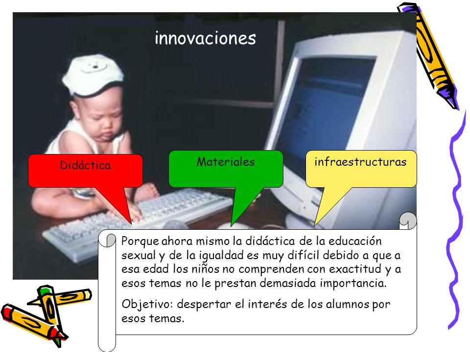 Cambios en la didáctica de las TIC innovaciones Didáctica Materialesinfraestructuras Porque ahora mismo la didáctica de la educación sexual y de la ig