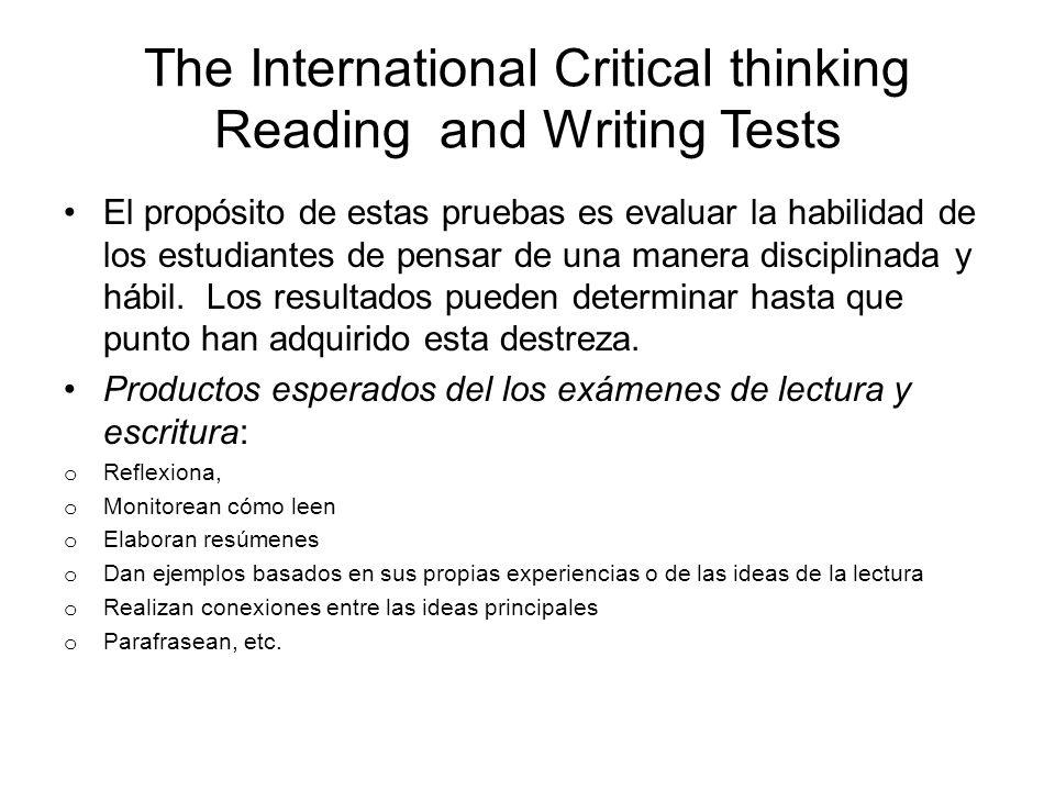 The International Critical thinking Reading and Writing Tests El propósito de estas pruebas es evaluar la habilidad de los estudiantes de pensar de una manera disciplinada y hábil.