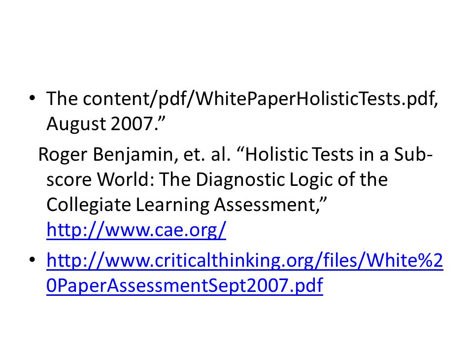 The content/pdf/WhitePaperHolisticTests.pdf, August 2007. Roger Benjamin, et. al. Holistic Tests in a Sub- score World: The Diagnostic Logic of the Co