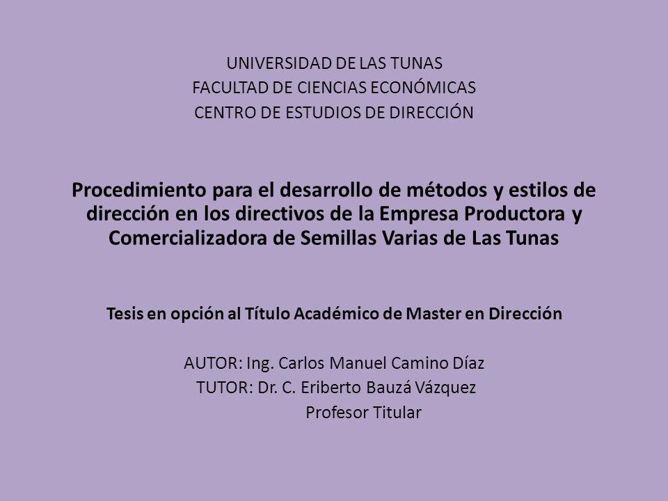 UNIVERSIDAD DE LAS TUNAS FACULTAD DE CIENCIAS ECONÓMICAS CENTRO DE ESTUDIOS DE DIRECCIÓN Procedimiento para el desarrollo de métodos y estilos de dirección en los directivos de la Empresa Productora y Comercializadora de Semillas Varias de Las Tunas Tesis en opción al Título Académico de Master en Dirección AUTOR: Ing.