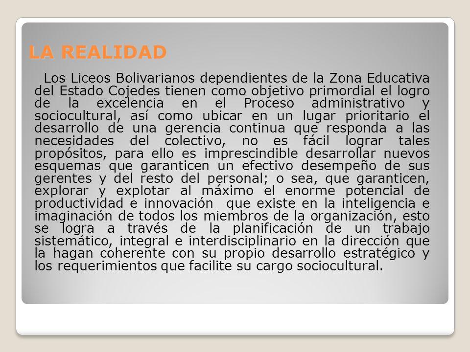LA REALIDAD Los Liceos Bolivarianos dependientes de la Zona Educativa del Estado Cojedes tienen como objetivo primordial el logro de la excelencia en el Proceso administrativo y sociocultural, así como ubicar en un lugar prioritario el desarrollo de una gerencia continua que responda a las necesidades del colectivo, no es fácil lograr tales propósitos, para ello es imprescindible desarrollar nuevos esquemas que garanticen un efectivo desempeño de sus gerentes y del resto del personal; o sea, que garanticen, explorar y explotar al máximo el enorme potencial de productividad e innovación que existe en la inteligencia e imaginación de todos los miembros de la organización, esto se logra a través de la planificación de un trabajo sistemático, integral e interdisciplinario en la dirección que la hagan coherente con su propio desarrollo estratégico y los requerimientos que facilite su cargo sociocultural.