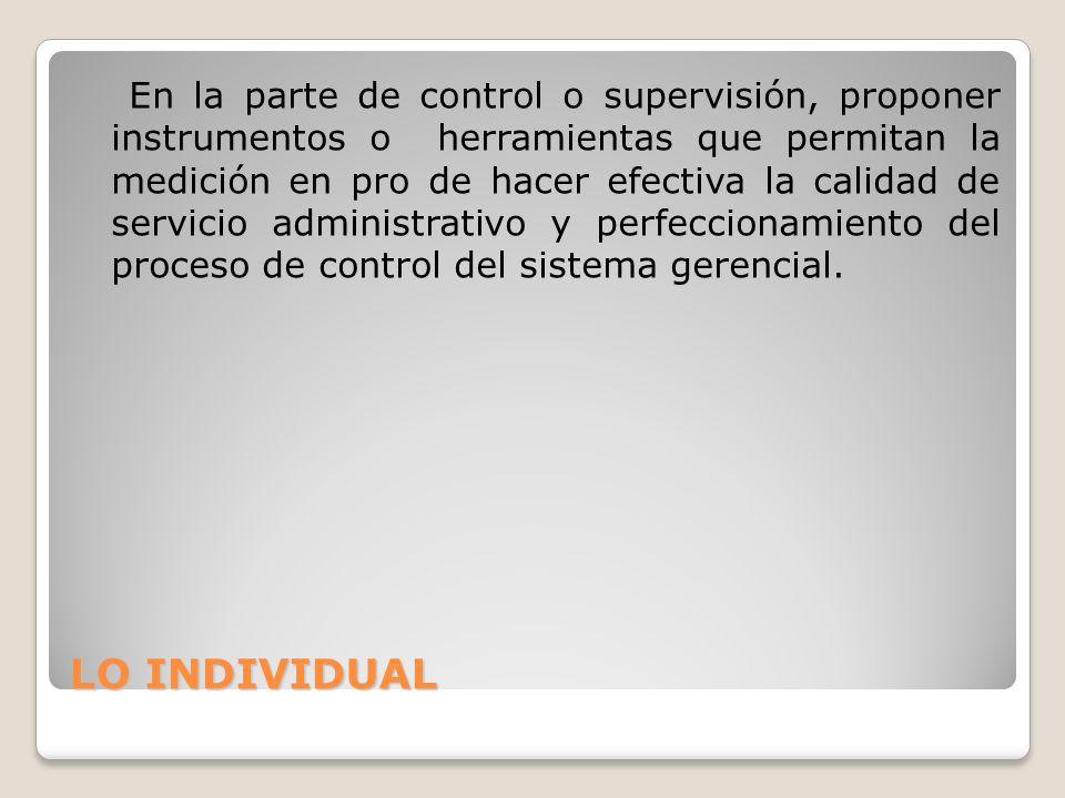 LO INDIVIDUAL En la parte de control o supervisión, proponer instrumentos o herramientas que permitan la medición en pro de hacer efectiva la calidad de servicio administrativo y perfeccionamiento del proceso de control del sistema gerencial.