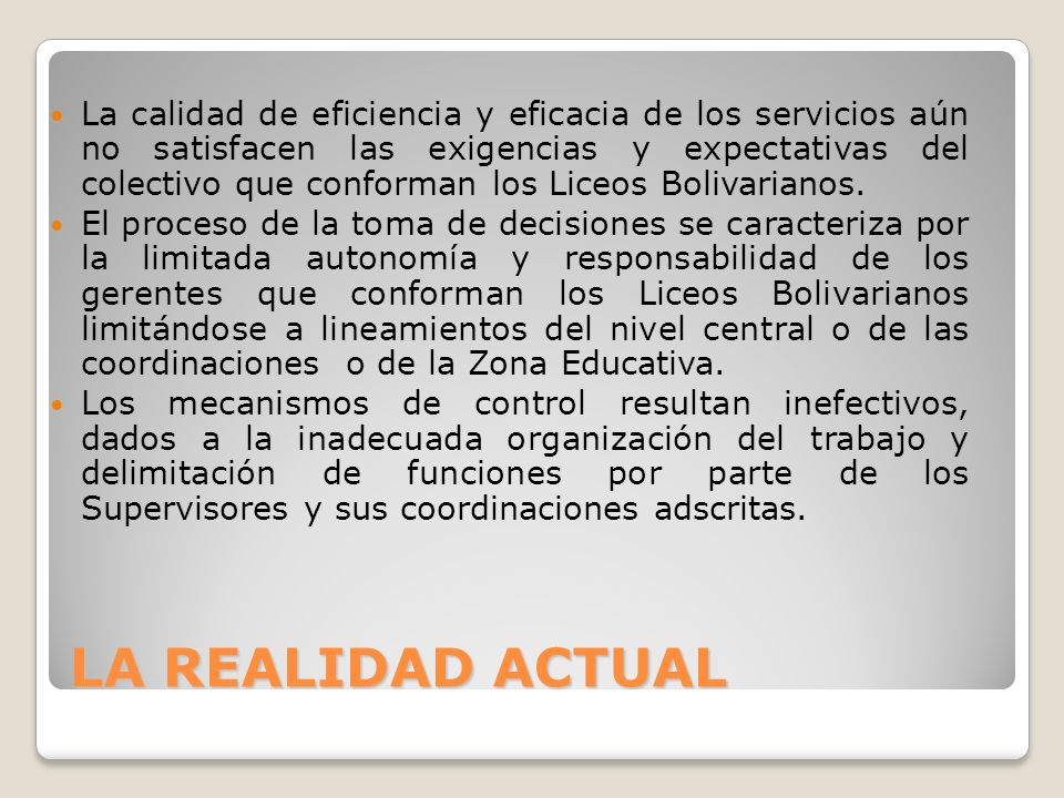 LA REALIDAD ACTUAL La calidad de eficiencia y eficacia de los servicios aún no satisfacen las exigencias y expectativas del colectivo que conforman los Liceos Bolivarianos.