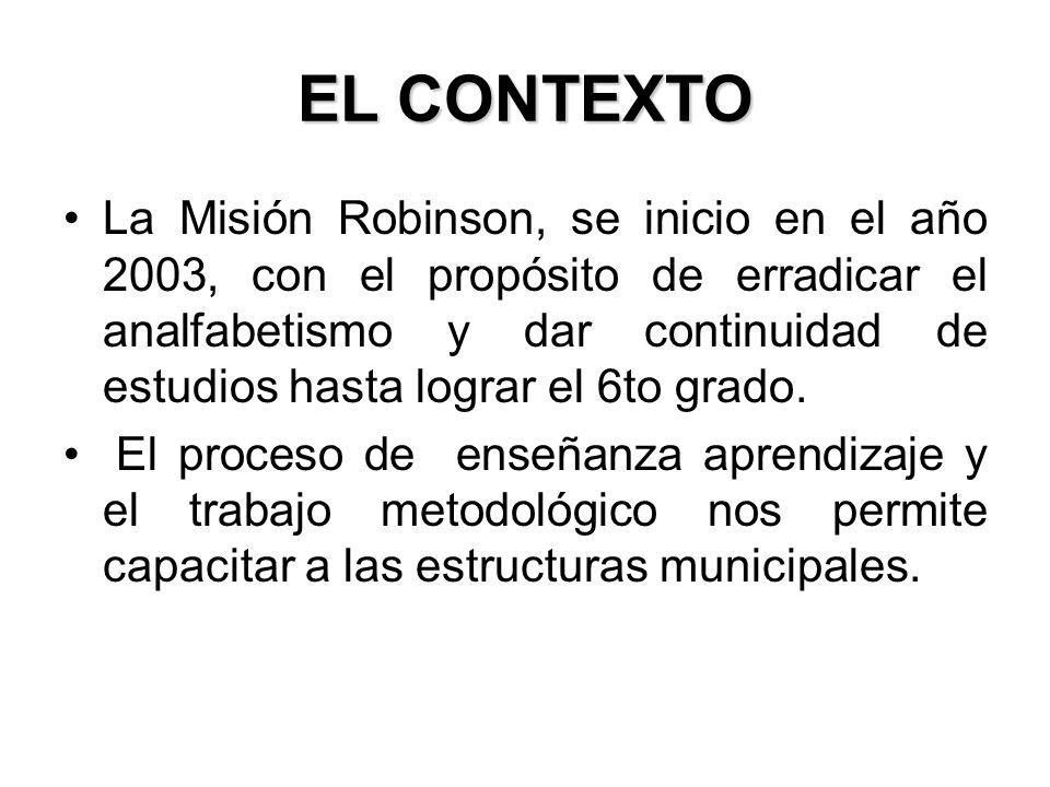 EL CONTEXTO La Misión Robinson, se inicio en el año 2003, con el propósito de erradicar el analfabetismo y dar continuidad de estudios hasta lograr el 6to grado.