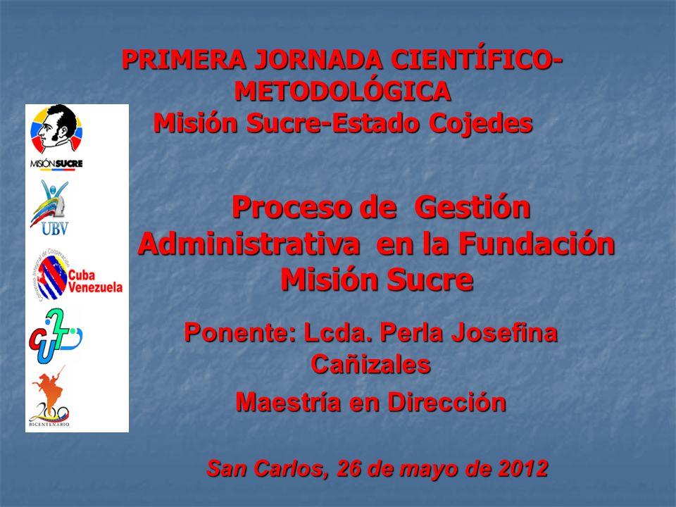 PRIMERA JORNADA CIENTÍFICO- METODOLÓGICA Misión Sucre-Estado Cojedes Proceso de Gestión Administrativa en la Fundación Misión Sucre Proceso de Gestión Administrativa en la Fundación Misión Sucre Ponente: Lcda.