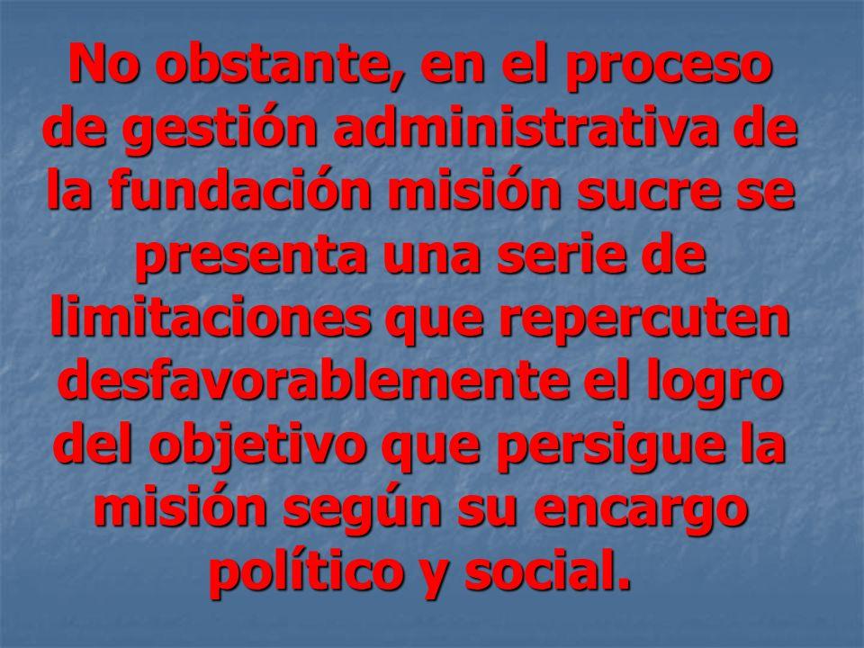 No obstante, en el proceso de gestión administrativa de la fundación misión sucre se presenta una serie de limitaciones que repercuten desfavorablemente el logro del objetivo que persigue la misión según su encargo político y social.