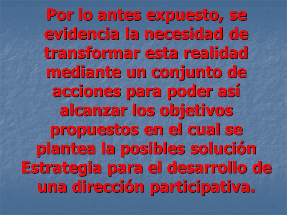 Por lo antes expuesto, se evidencia la necesidad de transformar esta realidad mediante un conjunto de acciones para poder así alcanzar los objetivos propuestos en el cual se plantea la posibles solución Estrategia para el desarrollo de una dirección participativa.