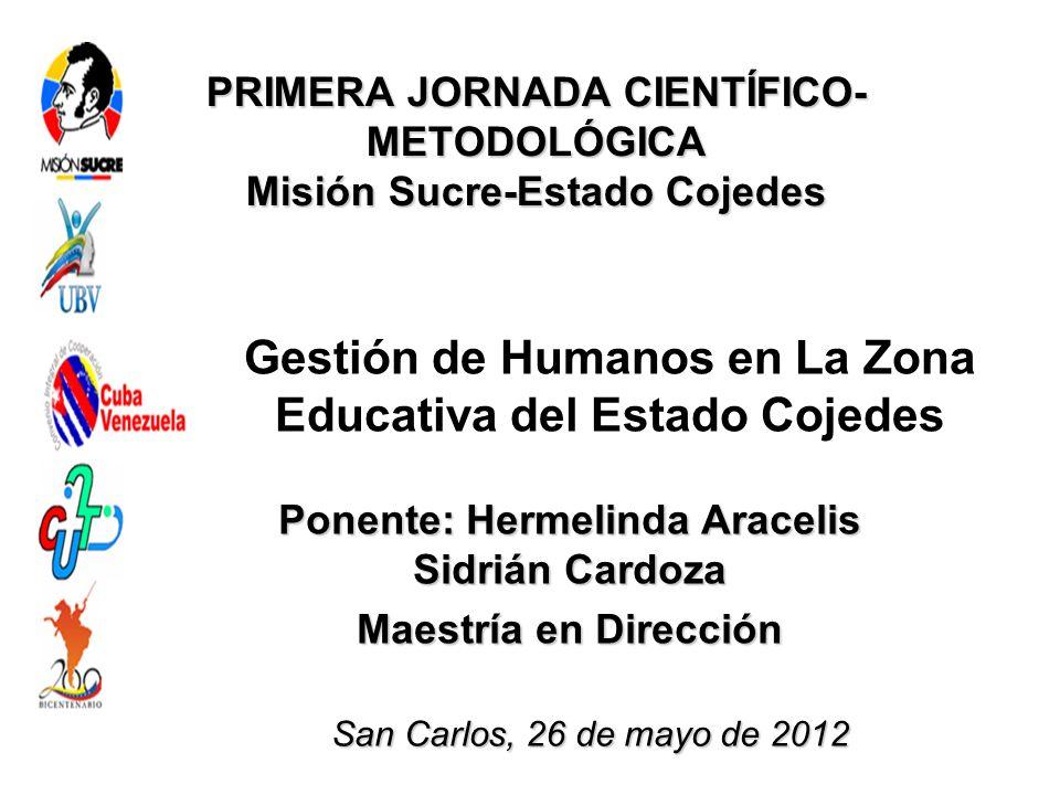 PRIMERA JORNADA CIENTÍFICO- METODOLÓGICA Misión Sucre-Estado Cojedes Gestión de Humanos en La Zona Educativa del Estado Cojedes Ponente: Hermelinda Ar