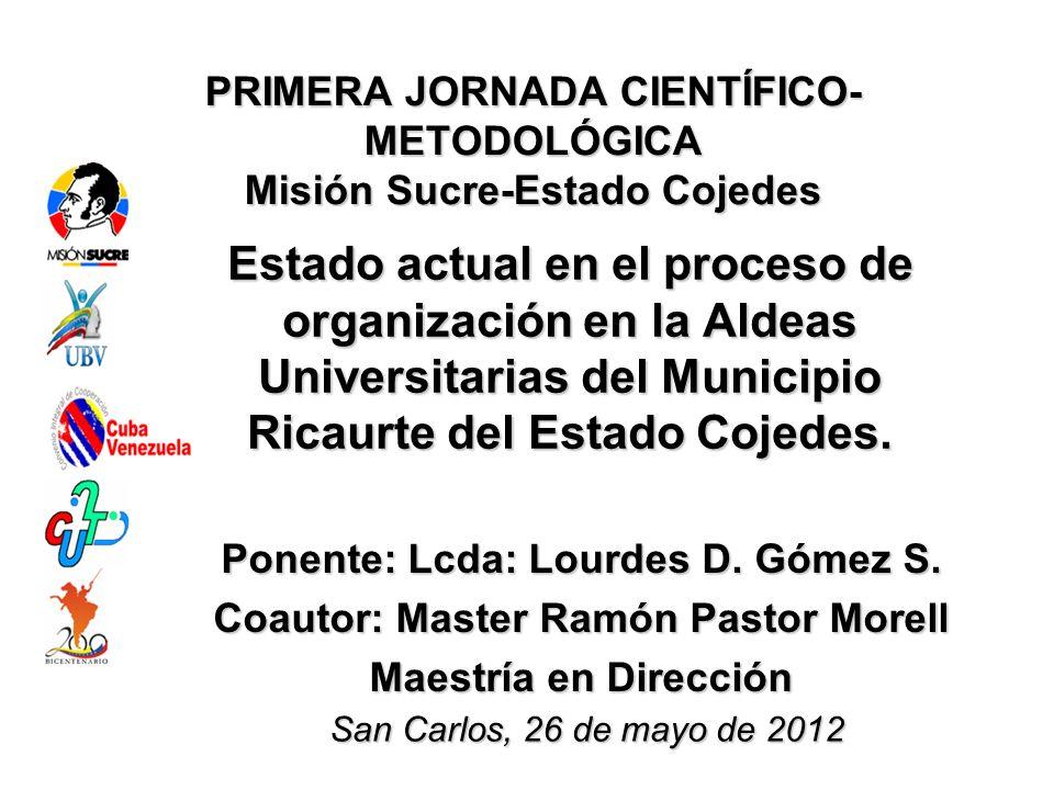 PRIMERA JORNADA CIENTÍFICO- METODOLÓGICA Misión Sucre-Estado Cojedes Estado actual en el proceso de organización en la Aldeas Universitarias del Municipio Ricaurte del Estado Cojedes.