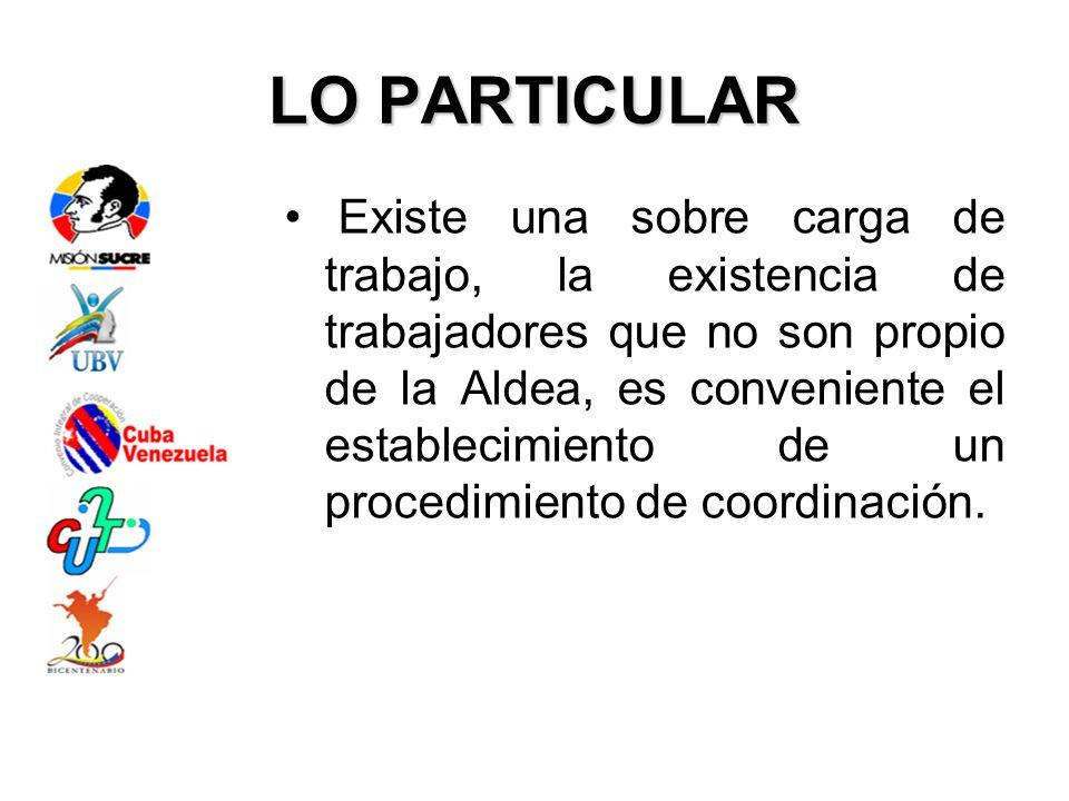 LO PARTICULAR Existe una sobre carga de trabajo, la existencia de trabajadores que no son propio de la Aldea, es conveniente el establecimiento de un procedimiento de coordinación.